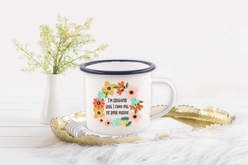 I'm Grateful That I Came Out Of Your Vagina Enamel Mug